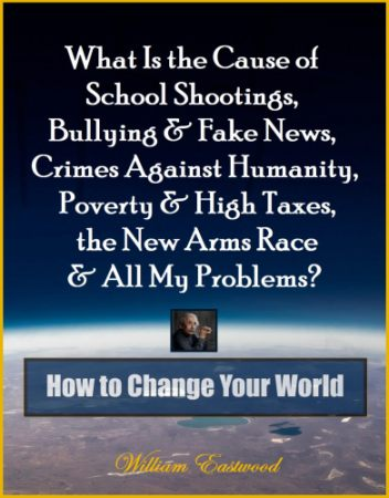 What Is the Cause of School Shootings, Bullying & Fake News, Crimes Against Humanity, Poverty & High Taxes, the New Arms Race & All My Problems? - How to Change Your World Book by William Eastwood earth from space cover